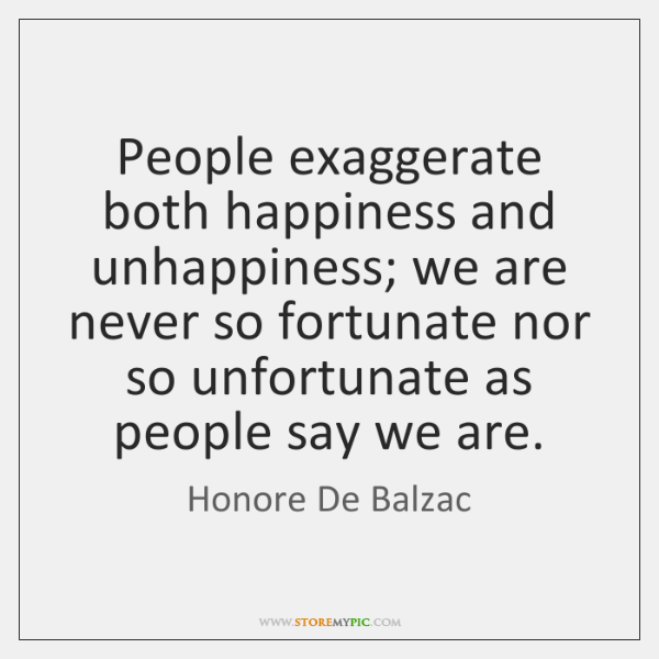 People exaggerate both happiness and unhappiness; we are never so fortunate nor ...