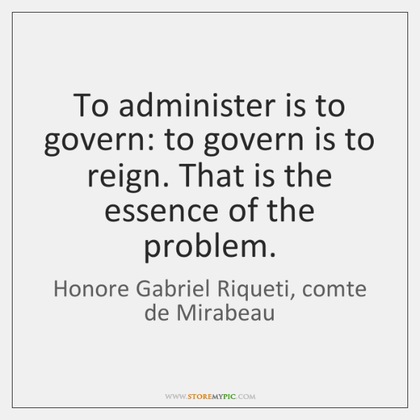 To administer is to govern: to govern is to reign. That is ...