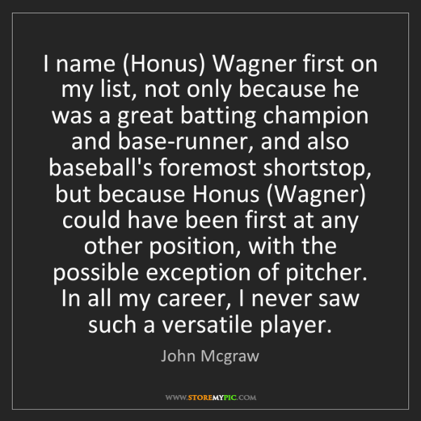 John Mcgraw: I name (Honus) Wagner first on my list, not only because...