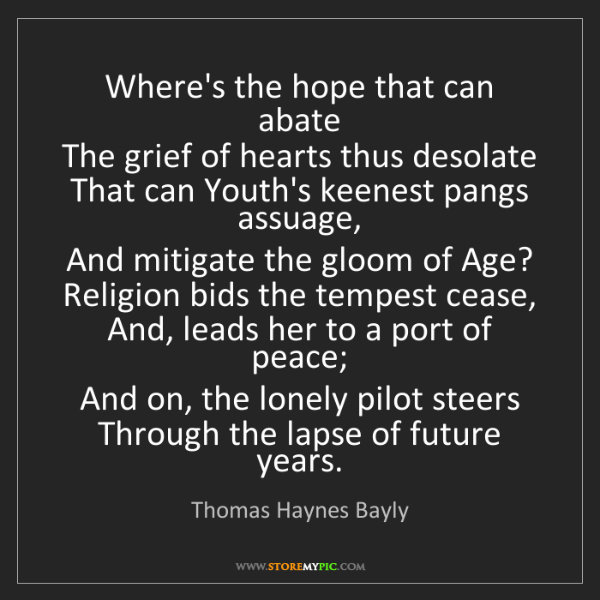 Thomas Haynes Bayly: Where's the hope that can abate   The grief of hearts...
