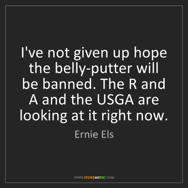 Ernie Els: I've not given up hope the belly-putter will be banned....