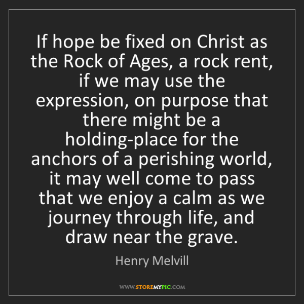 Henry Melvill: If hope be fixed on Christ as the Rock of Ages, a rock...
