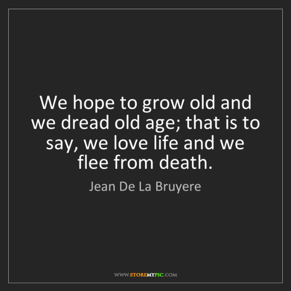 Jean De La Bruyere: We hope to grow old and we dread old age; that is to...