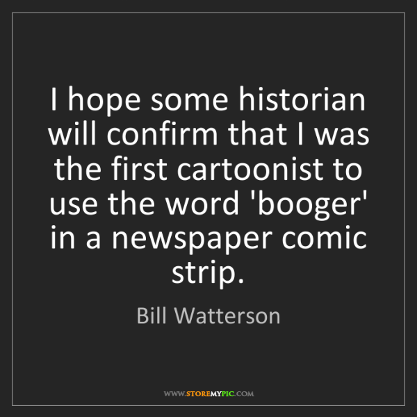Bill Watterson: I hope some historian will confirm that I was the first...