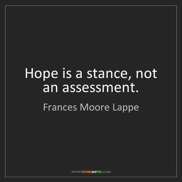 Frances Moore Lappe: Hope is a stance, not an assessment.