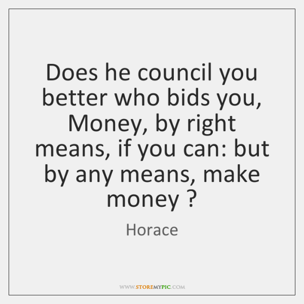 Does he council you better who bids you, Money, by right means, ...