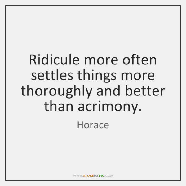 Ridicule more often settles things more thoroughly and better than acrimony.