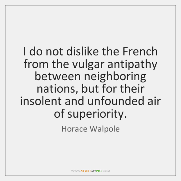 I do not dislike the French from the vulgar antipathy between neighboring ...