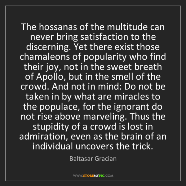 Baltasar Gracian: The hossanas of the multitude can never bring satisfaction...