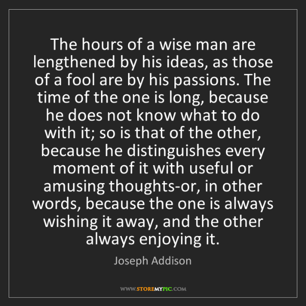 Joseph Addison: The hours of a wise man are lengthened by his ideas,...