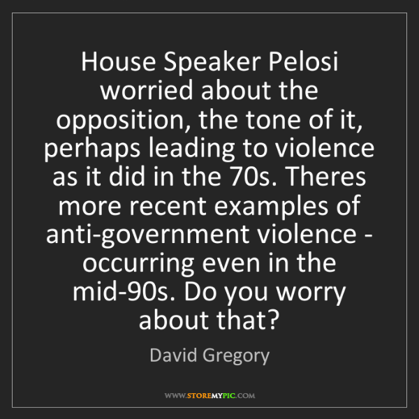 David Gregory: House Speaker Pelosi worried about the opposition, the...