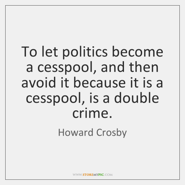 To let politics become a cesspool, and then avoid it because it ...