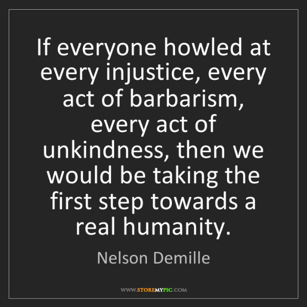 Nelson Demille: If everyone howled at every injustice, every act of barbarism,...