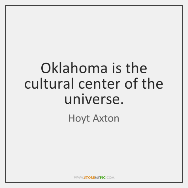 Oklahoma is the cultural center of the universe.