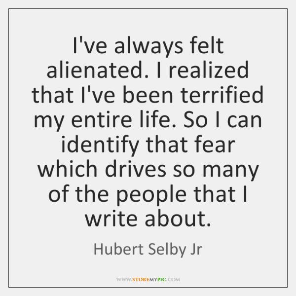 I've always felt alienated. I realized that I've been terrified my entire ...