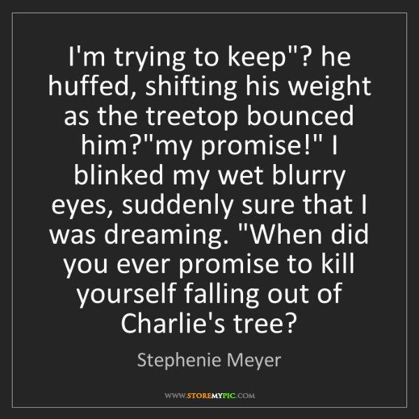 """Stephenie Meyer: I'm trying to keep""""? he huffed, shifting his weight as..."""