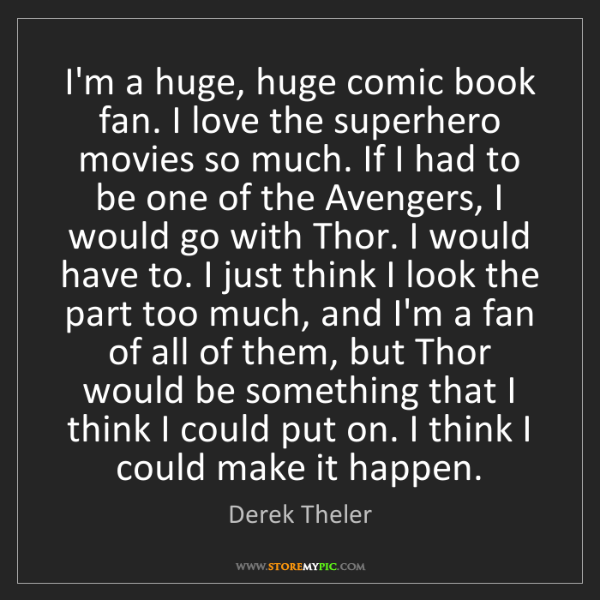Derek Theler: I'm a huge, huge comic book fan. I love the superhero...