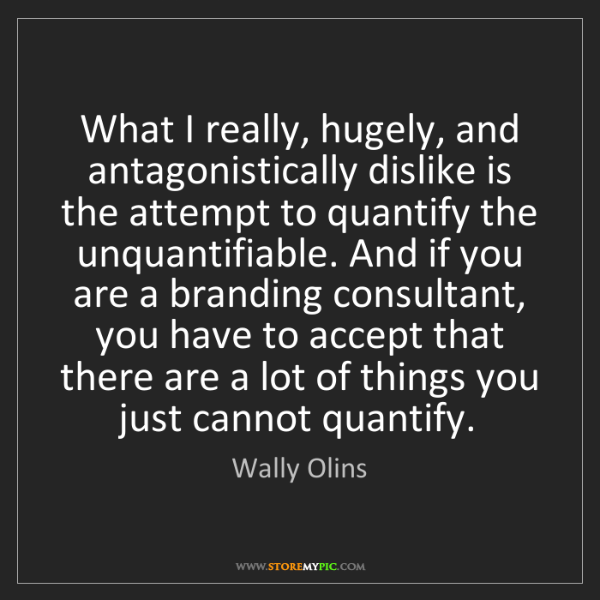 Wally Olins: What I really, hugely, and antagonistically dislike is...