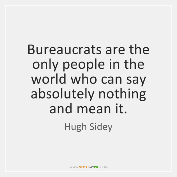 Bureaucrats are the only people in the world who can say absolutely ...
