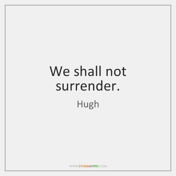We shall not surrender.