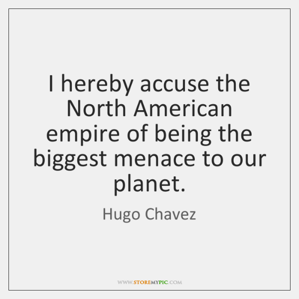 I hereby accuse the North American empire of being the biggest menace ...