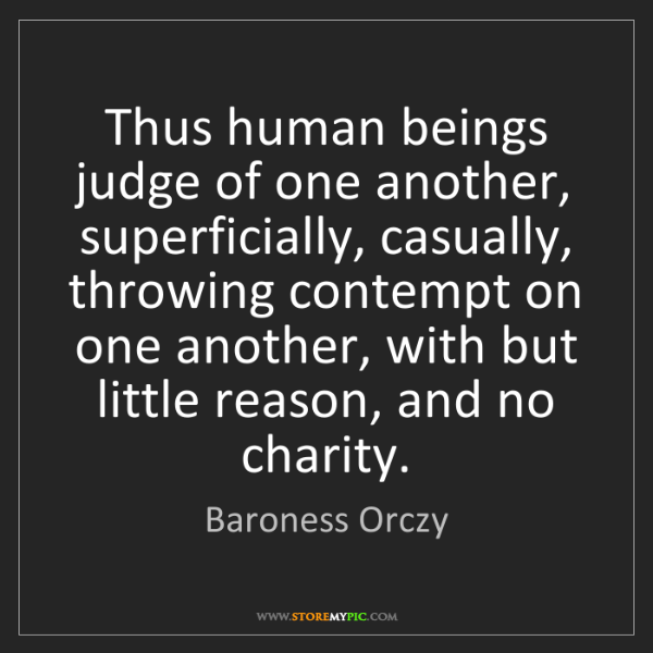 Baroness Orczy: Thus human beings judge of one another, superficially,...