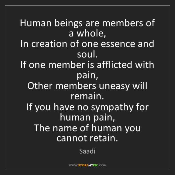 Saadi: Human beings are members of a whole,  In creation of...