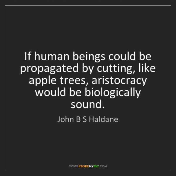 John B S Haldane: If human beings could be propagated by cutting, like...