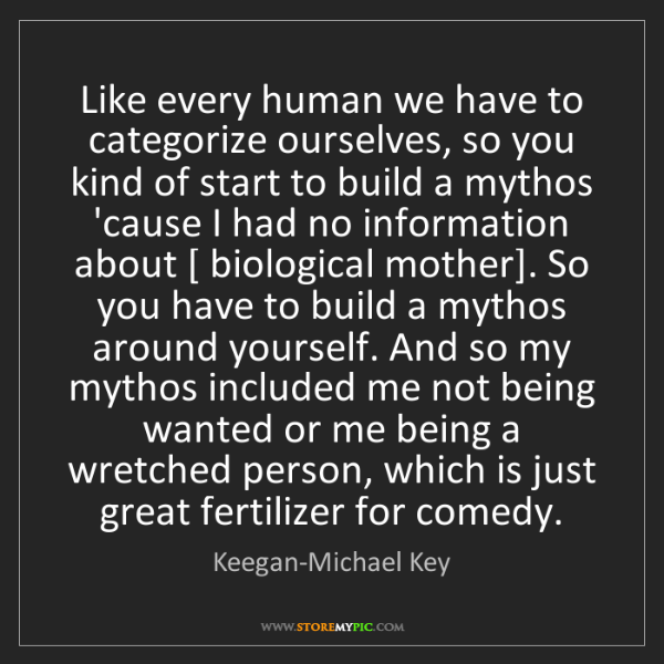 Keegan-Michael Key: Like every human we have to categorize ourselves, so...