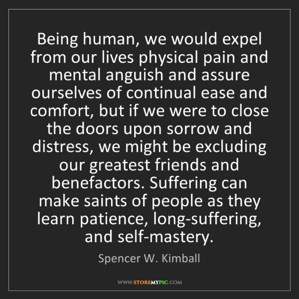 Spencer W. Kimball: Being human, we would expel from our lives physical pain...