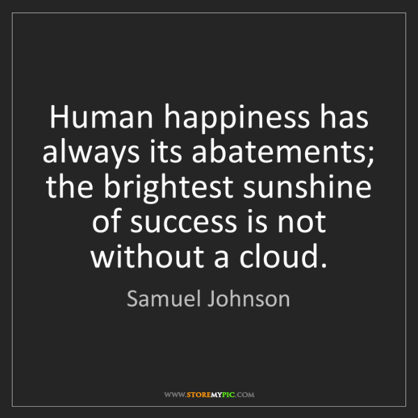 Samuel Johnson: Human happiness has always its abatements; the brightest...