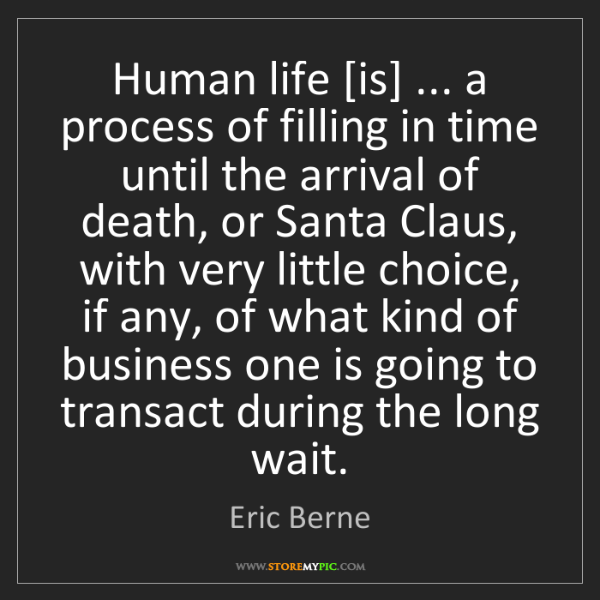Eric Berne: Human life [is] ... a process of filling in time until...