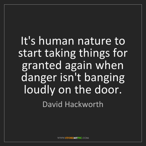 David Hackworth: It's human nature to start taking things for granted...