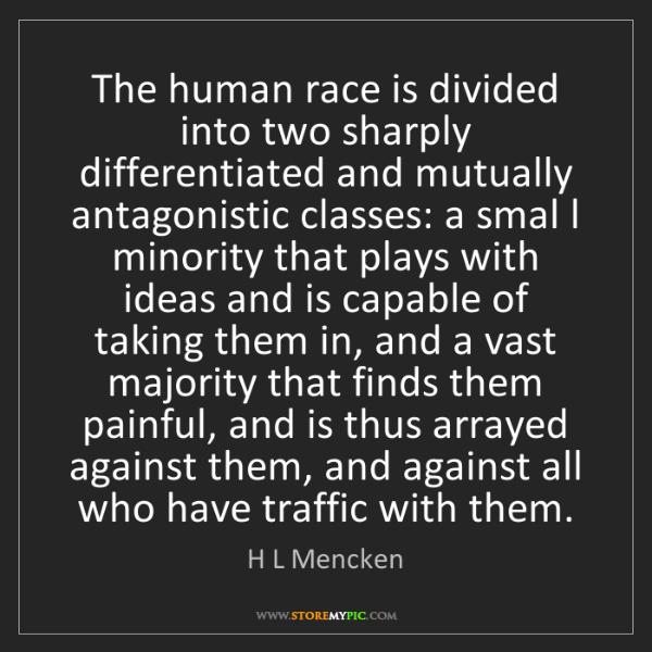 H L Mencken: The human race is divided into two sharply differentiated...