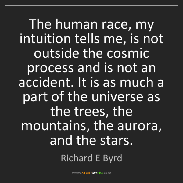 Richard E Byrd: The human race, my intuition tells me, is not outside...