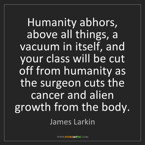 James Larkin: Humanity abhors, above all things, a vacuum in itself,...