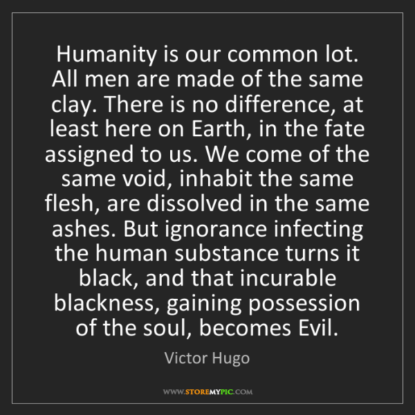 Victor Hugo: Humanity is our common lot. All men are made of the same...