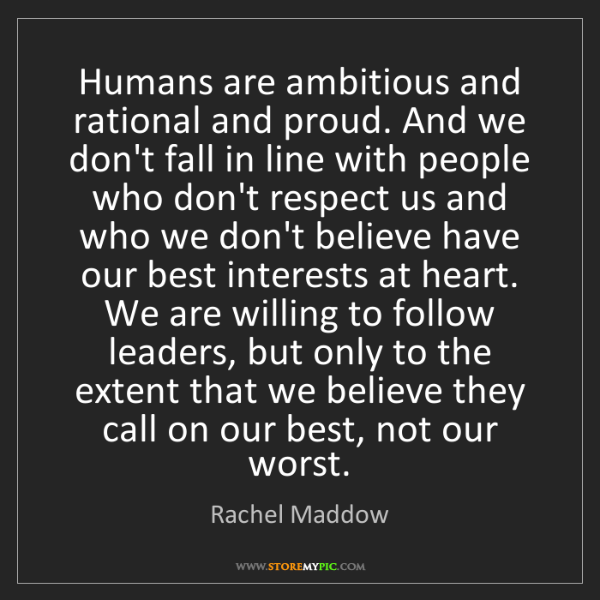 Rachel Maddow: Humans are ambitious and rational and proud. And we don't...