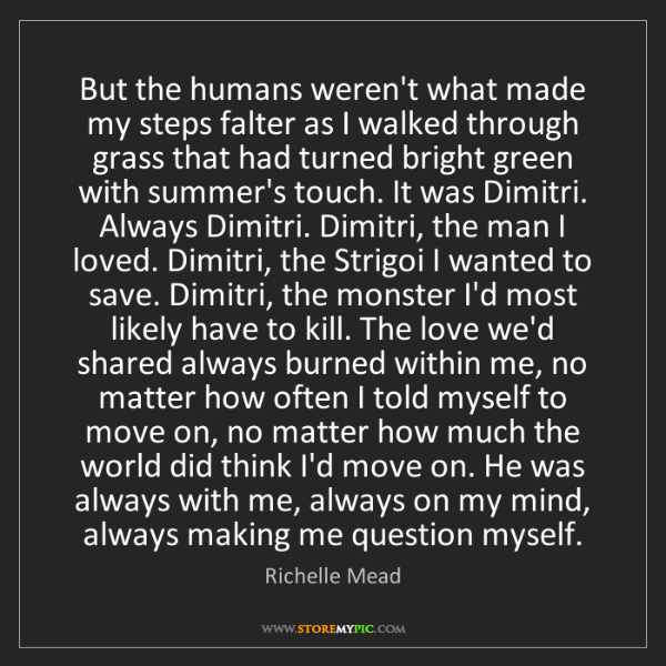 Richelle Mead: But the humans weren't what made my steps falter as I...