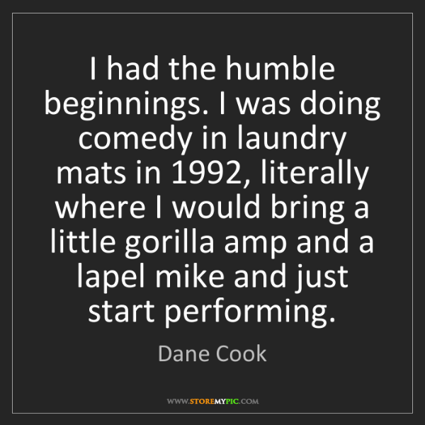 Dane Cook: I had the humble beginnings. I was doing comedy in laundry...