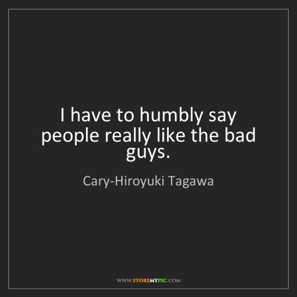 Cary-Hiroyuki Tagawa: I have to humbly say people really like the bad guys.