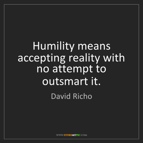 David Richo: Humility means accepting reality with no attempt to outsmart...