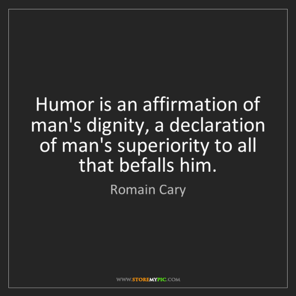 Romain Cary: Humor is an affirmation of man's dignity, a declaration...