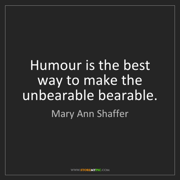 Mary Ann Shaffer: Humour is the best way to make the unbearable bearable.
