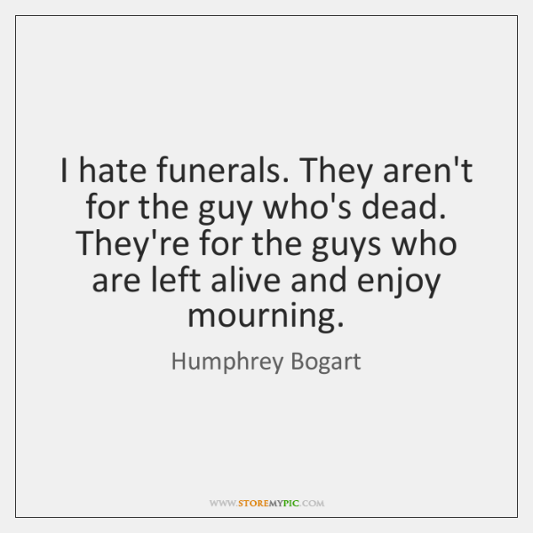 I hate funerals. They aren't for the guy who's dead. They're for ...