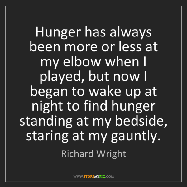 Richard Wright: Hunger has always been more or less at my elbow when...