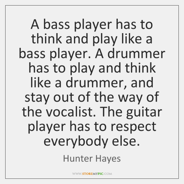 A bass player has to think and play like a bass player. ...