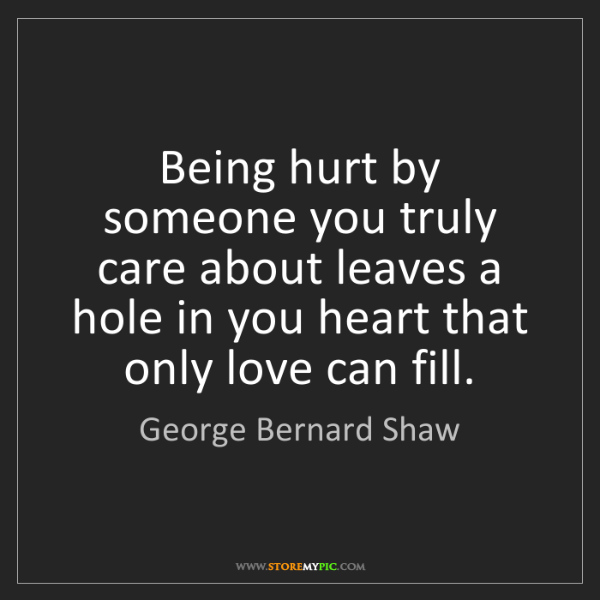 George Bernard Shaw: Being hurt by someone you truly care about leaves a hole...