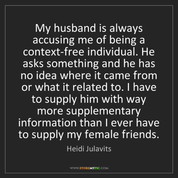 Heidi Julavits: My husband is always accusing me of being a context-free...