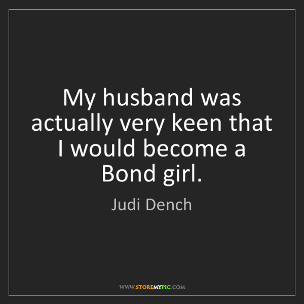 Judi Dench: My husband was actually very keen that I would become...